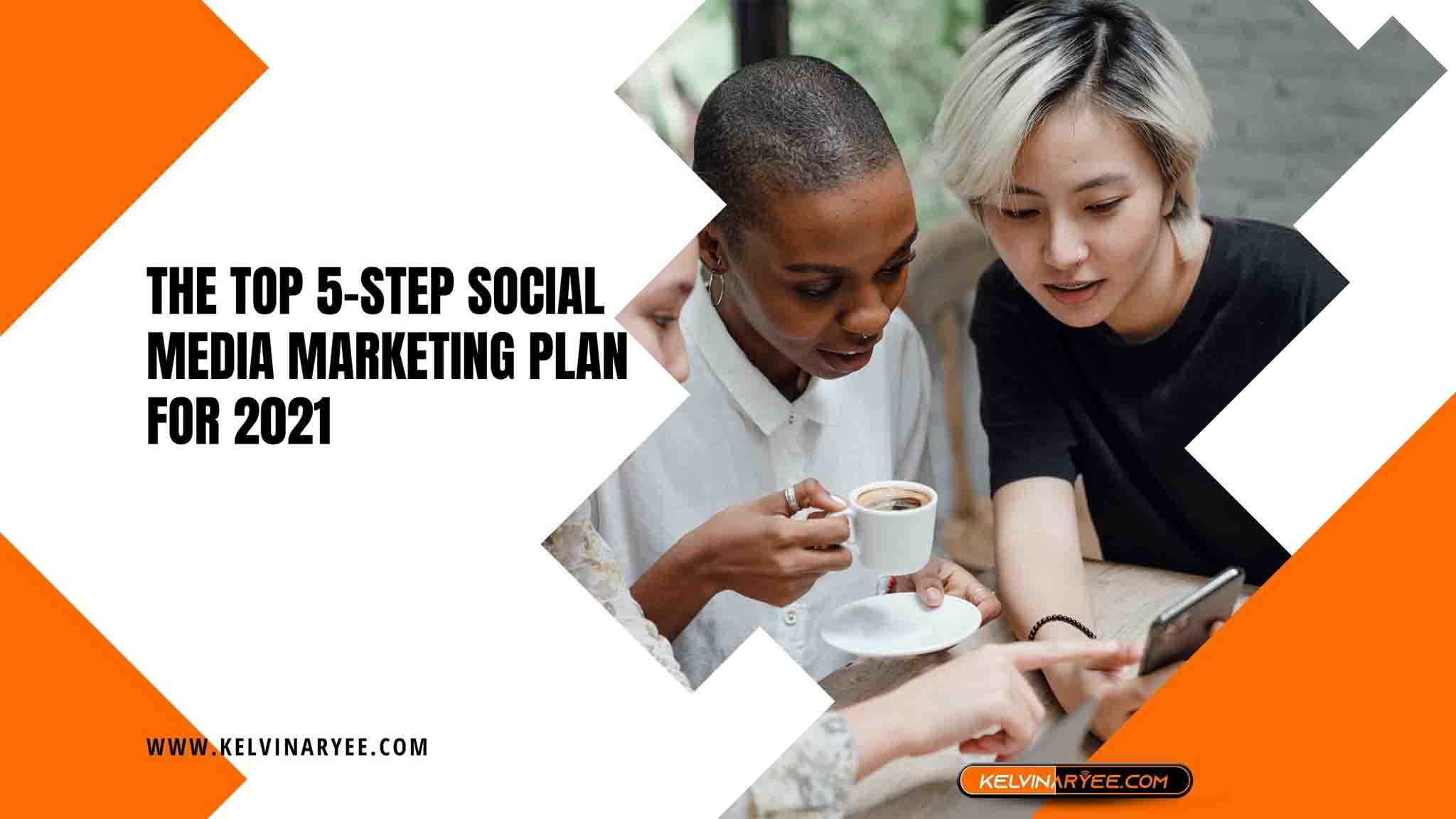 The Top 5-Step Social Media Marketing Plan For 2021